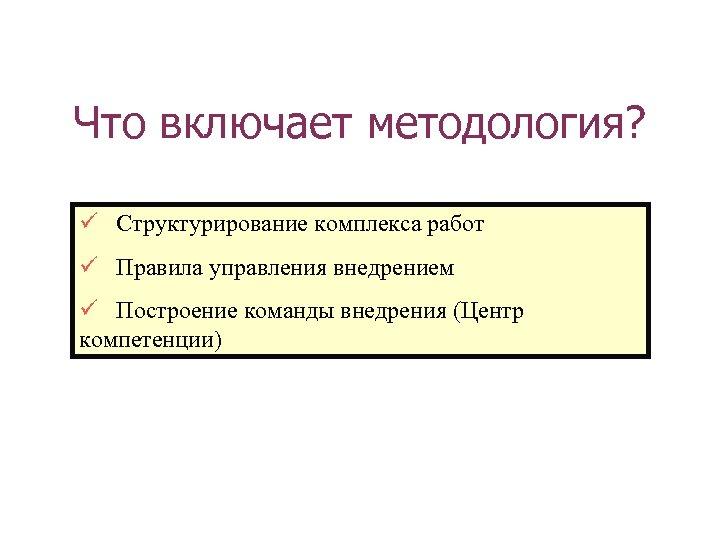 Что включает методология? Структурирование комплекса работ Правила управления внедрением Построение команды внедрения (Центр компетенции)
