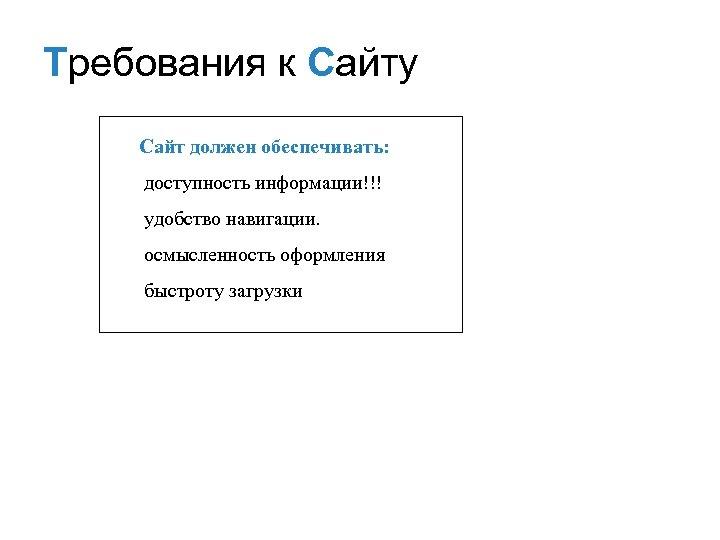 Требования к Сайту Сайт должен обеспечивать: доступность информации!!! удобство навигации. осмысленность оформления быстроту загрузки