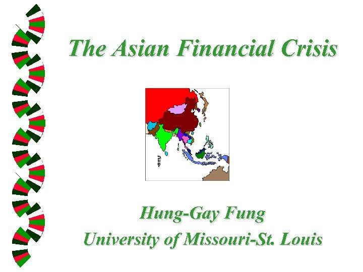 The Asian Financial Crisis Hung-Gay Fung University of Missouri-St. Louis