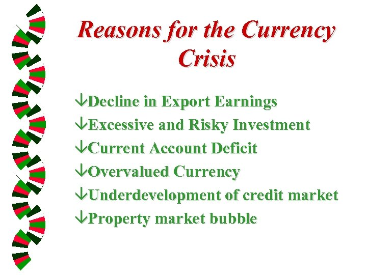 Reasons for the Currency Crisis âDecline in Export Earnings âExcessive and Risky Investment âCurrent