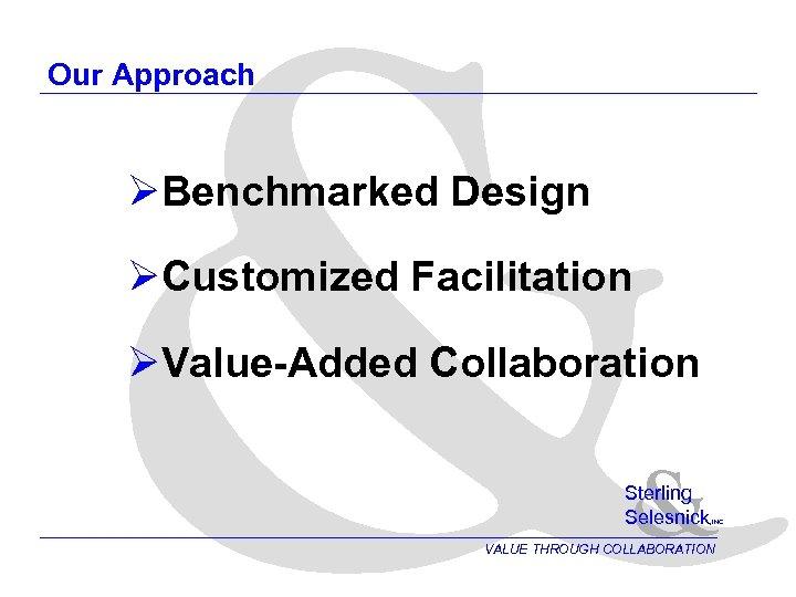 & Our Approach ØBenchmarked Design ØCustomized Facilitation ØValue-Added Collaboration & Sterling Selesnick , INC