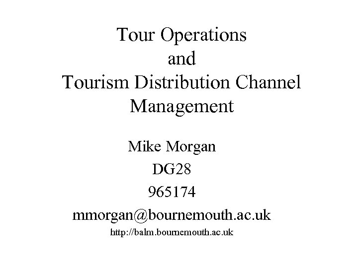 Tour Operations and Tourism Distribution Channel Management Mike Morgan DG 28 965174 mmorgan@bournemouth. ac.