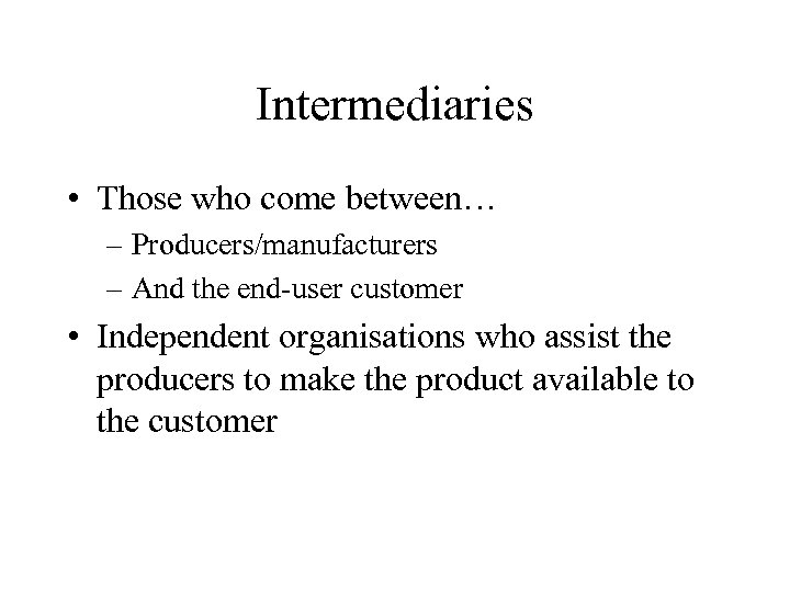 Intermediaries • Those who come between… – Producers/manufacturers – And the end-user customer •
