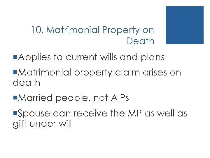 10. Matrimonial Property on Death ¡Applies to current wills and plans ¡Matrimonial property claim