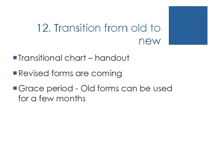 12. Transition from old to new ¡ Transitional chart – handout ¡ Revised forms