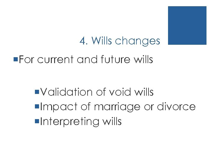 4. Wills changes ¡For current and future wills ¡Validation of void wills ¡Impact of