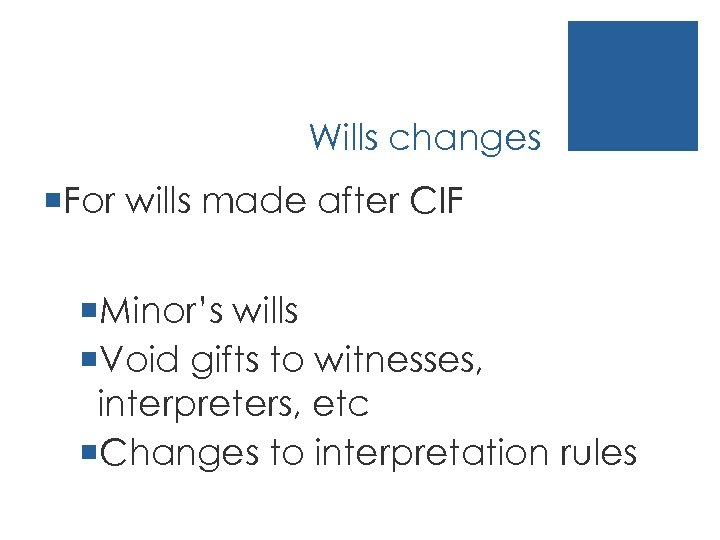 Wills changes ¡For wills made after CIF ¡Minor's wills ¡Void gifts to witnesses, interpreters,