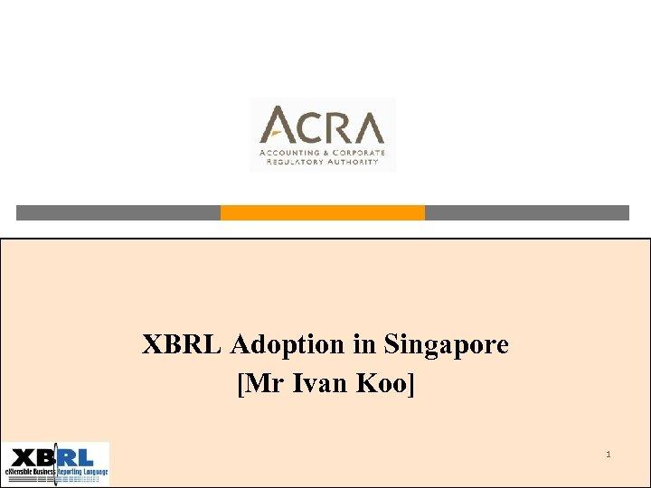 XBRL Adoption in Singapore [Mr Ivan Koo] 1