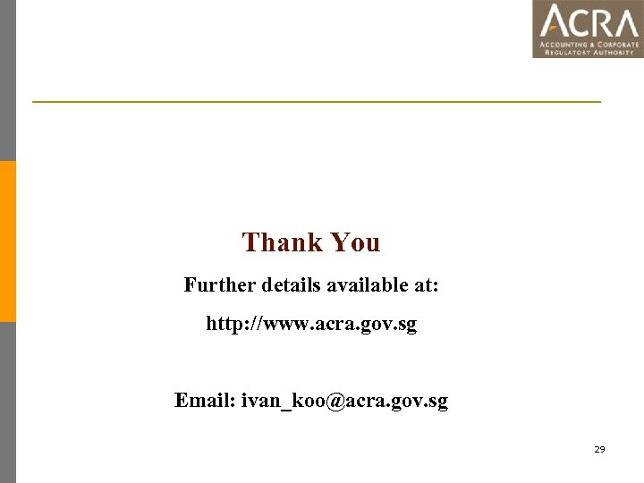 Thank You Further details available at: http: //www. acra. gov. sg Email: ivan_koo@acra. gov.