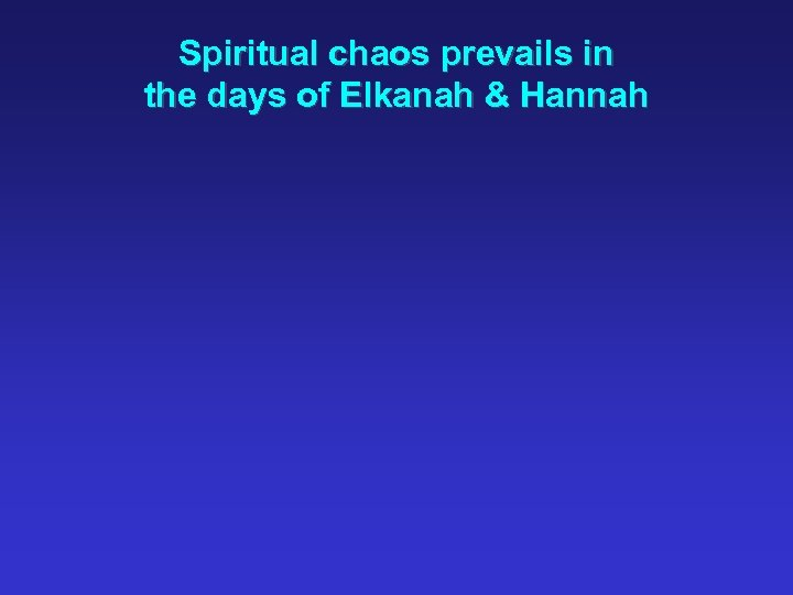 Spiritual chaos prevails in the days of Elkanah & Hannah