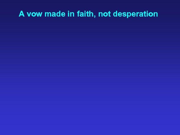A vow made in faith, not desperation