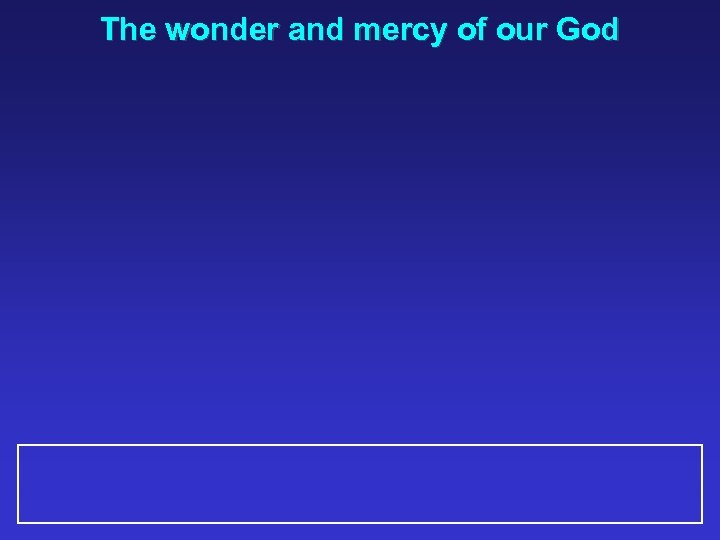The wonder and mercy of our God
