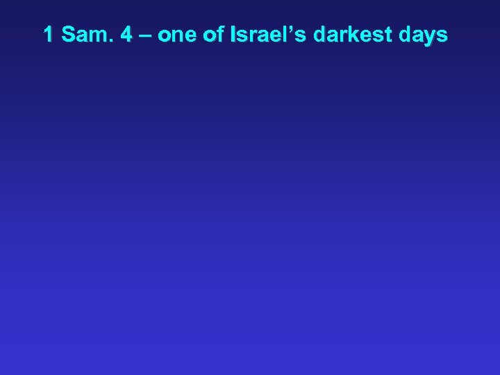 1 Sam. 4 – one of Israel's darkest days
