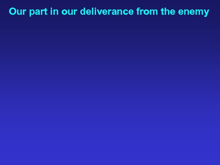 Our part in our deliverance from the enemy