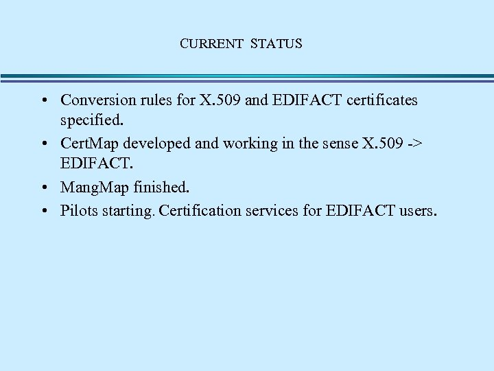 CURRENT STATUS • Conversion rules for X. 509 and EDIFACT certificates specified. • Cert.