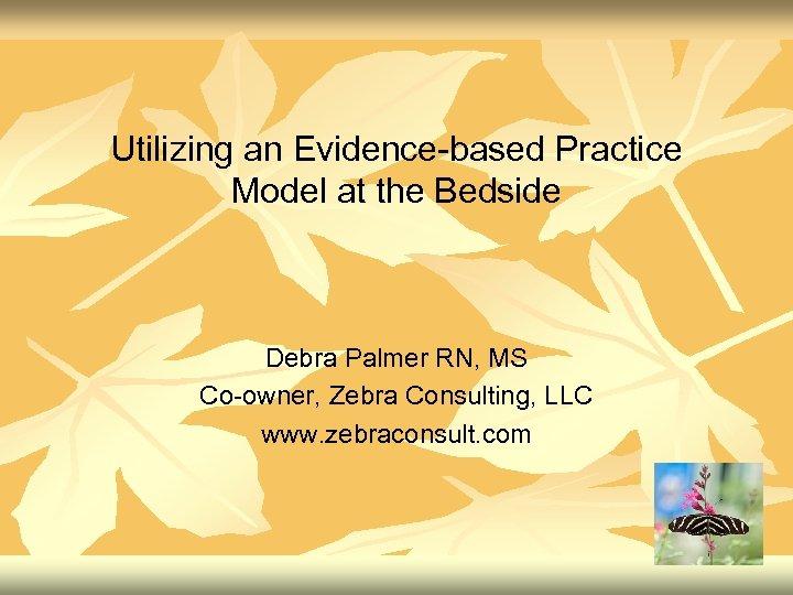 Utilizing an Evidence-based Practice Model at the Bedside Debra Palmer RN, MS Co-owner, Zebra
