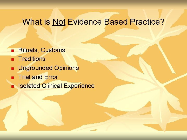 What is Not Evidence Based Practice? n n n Rituals, Customs Traditions Ungrounded Opinions