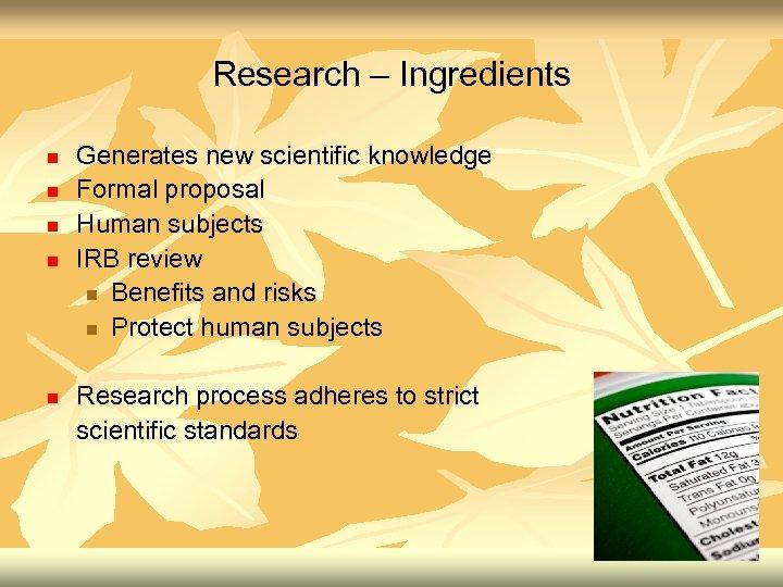 Research – Ingredients n n n Generates new scientific knowledge Formal proposal Human subjects