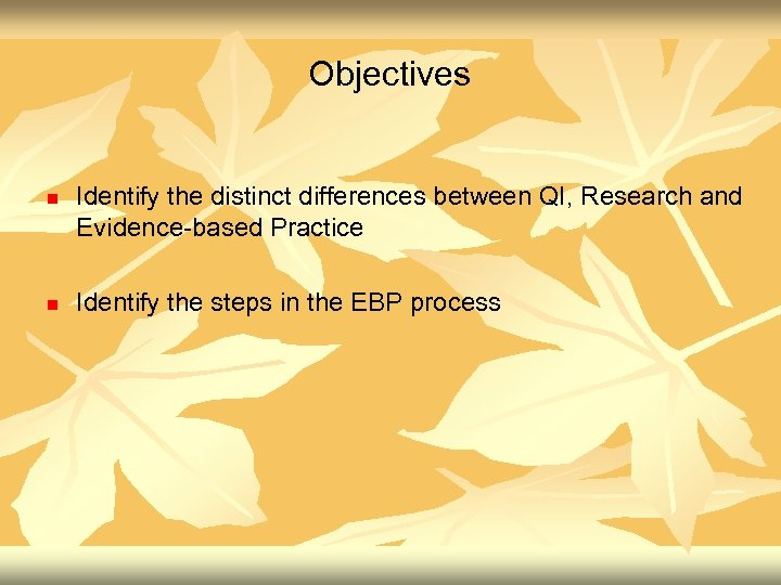 Objectives n n Identify the distinct differences between QI, Research and Evidence-based Practice Identify