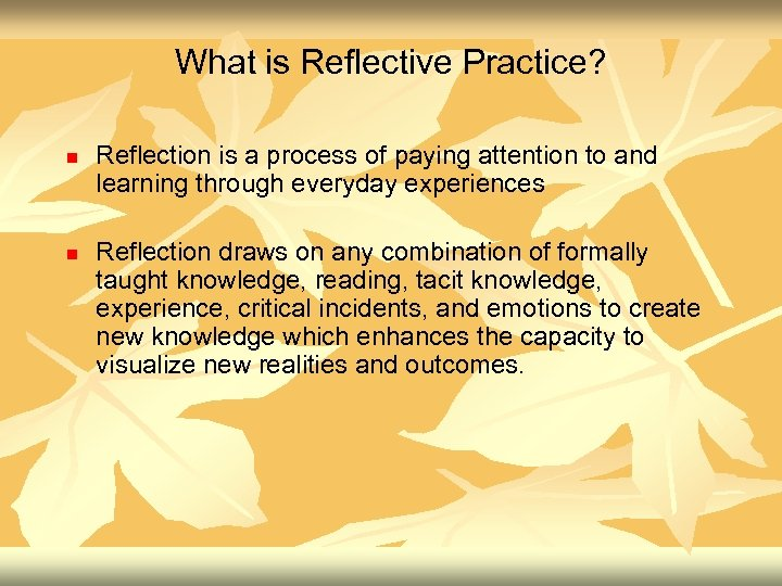 What is Reflective Practice? n n Reflection is a process of paying attention to
