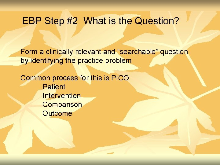 """EBP Step #2 What is the Question? Form a clinically relevant and """"searchable"""" question"""