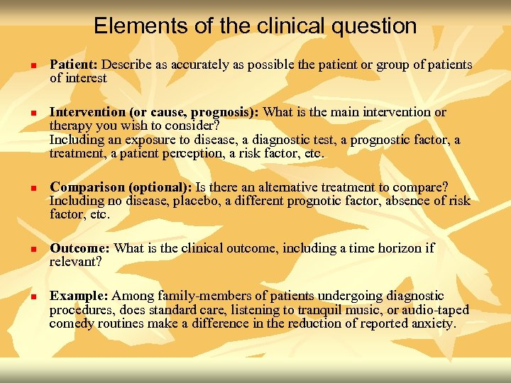 Elements of the clinical question n n Patient: Describe as accurately as possible the
