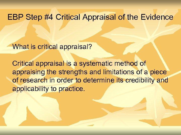 EBP Step #4 Critical Appraisal of the Evidence What is critical appraisal? Critical appraisal