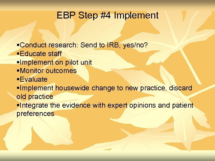 EBP Step #4 Implement §Conduct research: Send to IRB, yes/no? §Educate staff §Implement on
