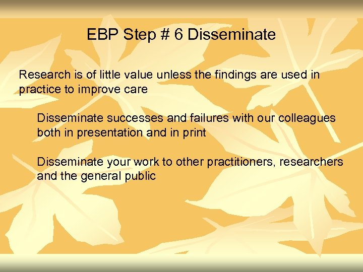 EBP Step # 6 Disseminate Research is of little value unless the findings are