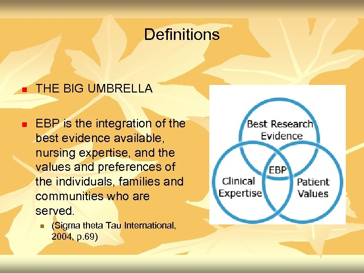 Definitions n n THE BIG UMBRELLA EBP is the integration of the best evidence