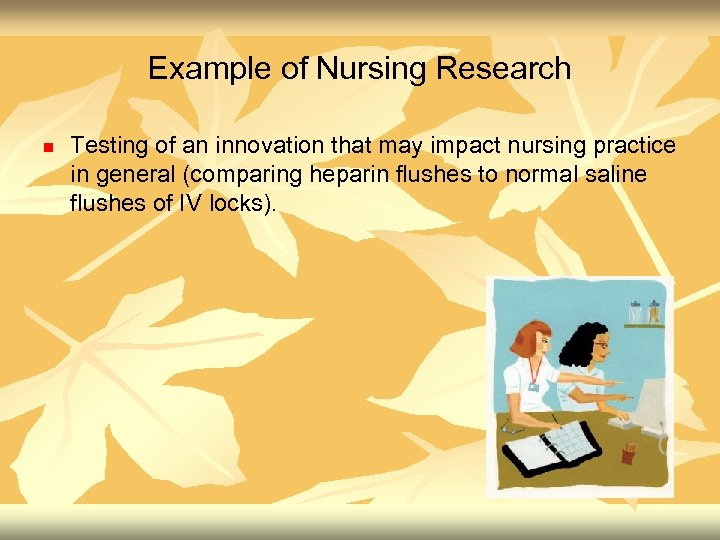 Example of Nursing Research n Testing of an innovation that may impact nursing practice