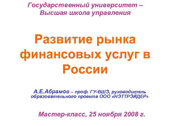 Государственный университет – Высшая школа управления Развитие рынка финансовых услуг в России А. Е.