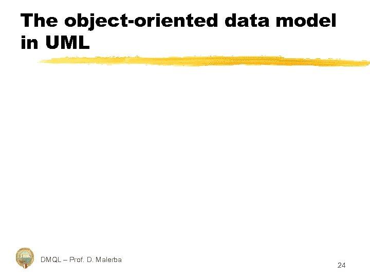 The object-oriented data model in UML DMQL – Prof. D. Malerba 24