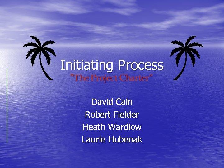 "Initiating Process ""The Project Charter"" David Cain Robert Fielder Heath Wardlow Laurie Hubenak"