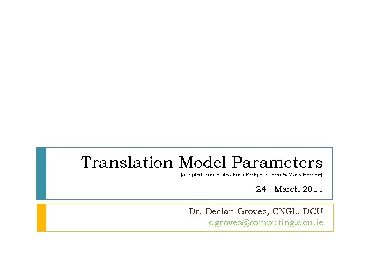 Translation Model Parameters (adapted from notes from Philipp Koehn & Mary Hearne) 24 th