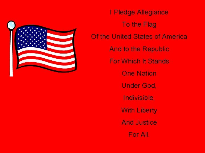 I Pledge Allegiance To the Flag Of the United States of America And to