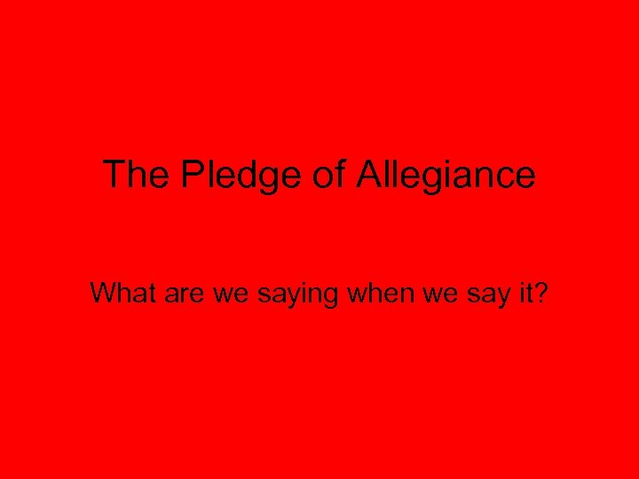 The Pledge of Allegiance What are we saying when we say it?