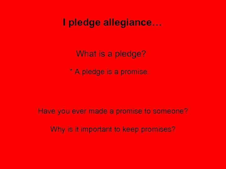 I pledge allegiance… What is a pledge? * A pledge is a promise. Have