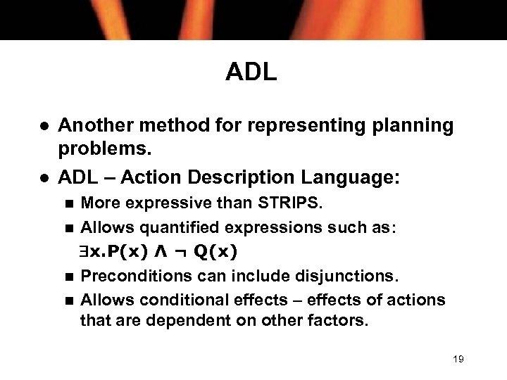ADL l l Another method for representing planning problems. ADL – Action Description Language: