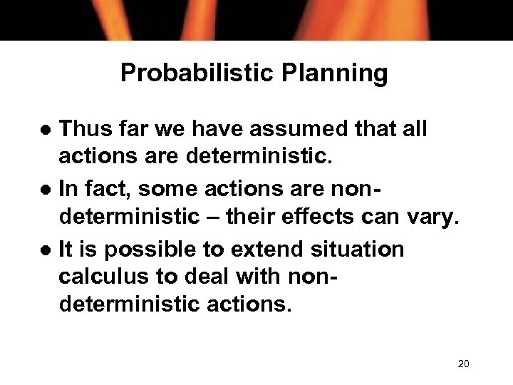 Probabilistic Planning Thus far we have assumed that all actions are deterministic. l In