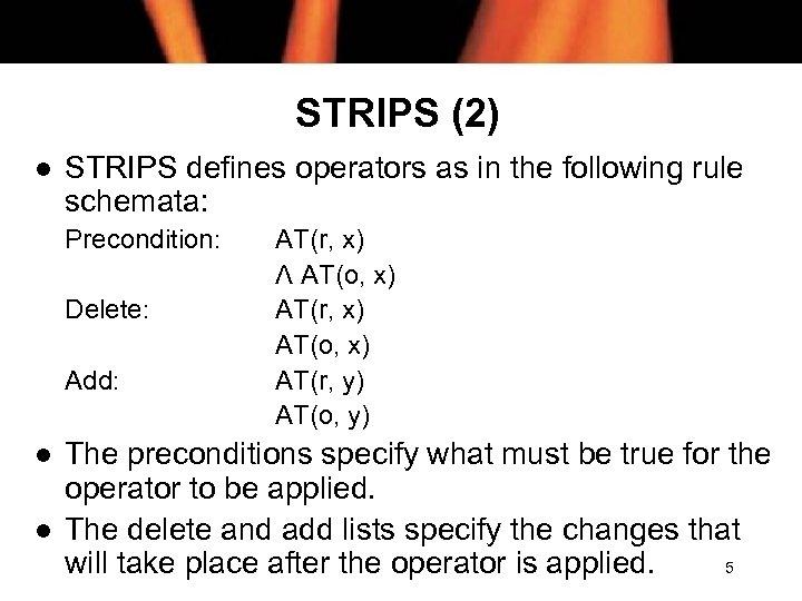 STRIPS (2) l STRIPS defines operators as in the following rule schemata: Precondition: Delete: