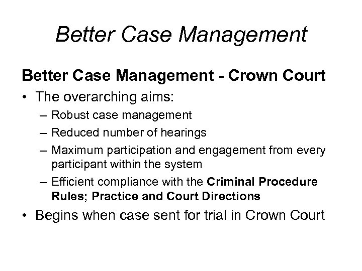 Better Case Management - Crown Court • The overarching aims: – Robust case management