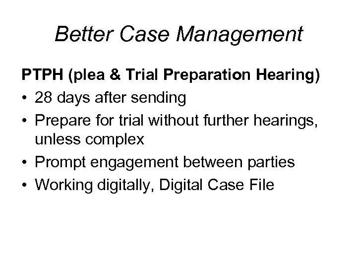 Better Case Management PTPH (plea & Trial Preparation Hearing) • 28 days after sending