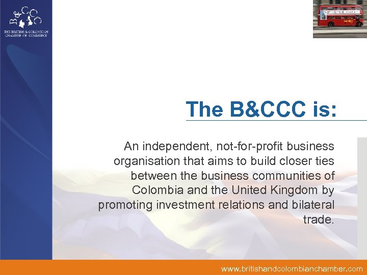 The B&CCC is: An independent, not-for-profit business organisation that aims to build closer ties