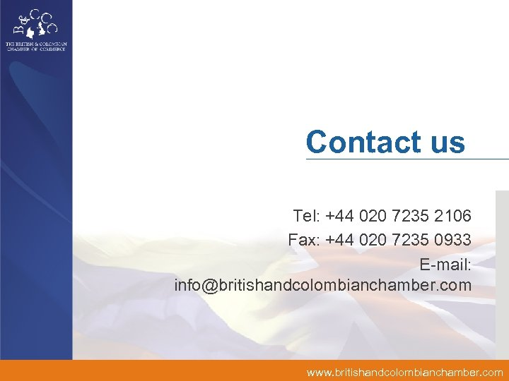 Contact us Tel: +44 020 7235 2106 Fax: +44 020 7235 0933 E-mail: info@britishandcolombianchamber.