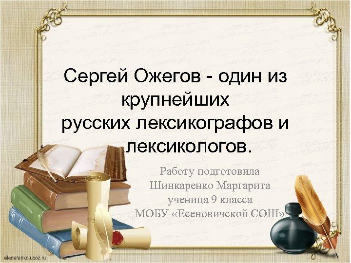 Сергей Ожегов - один из крупнейших русских лексикографов и лексикологов. Работу подготовила Шинкаренко Маргарита