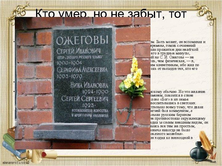 Кто умер, но не забыт, тот бессмертен. • В последние годы С. И. Ожегов