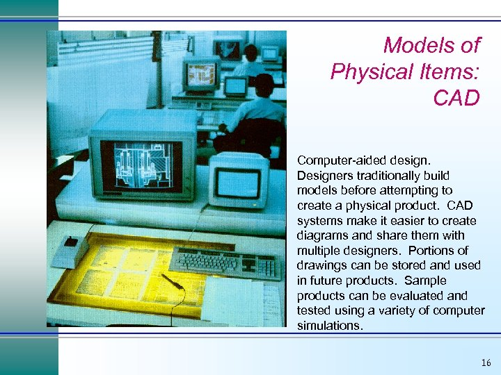 Models of Physical Items: CAD Computer-aided design. Designers traditionally build models before attempting to