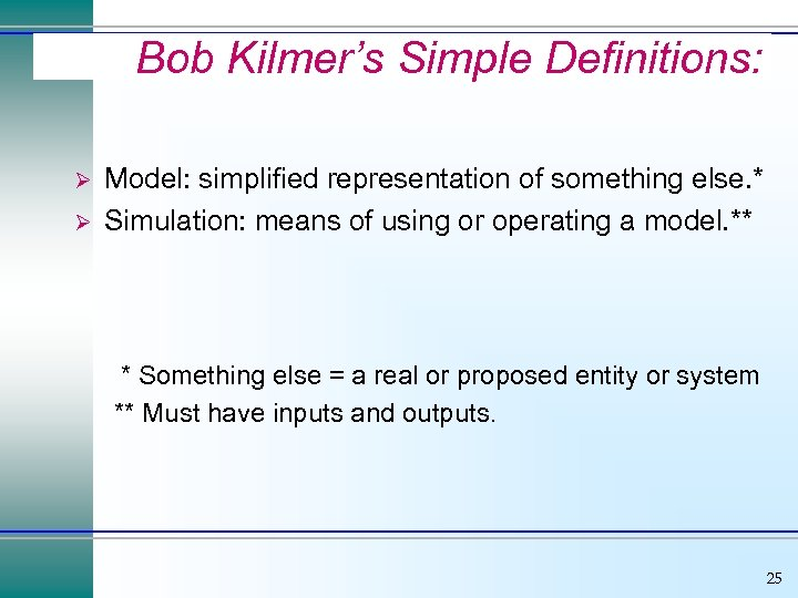 Bob Kilmer's Simple Definitions: Ø Ø Model: simplified representation of something else. * Simulation: