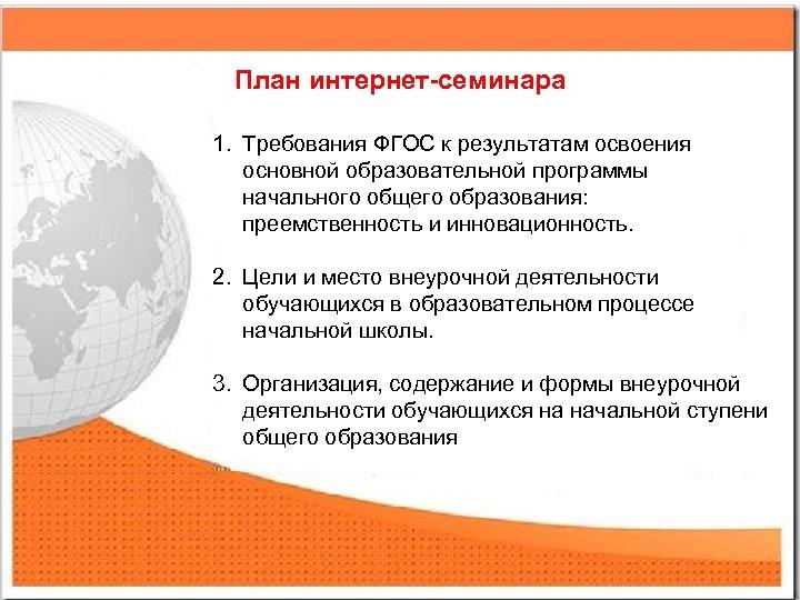 План интернет-семинара 1. Требования ФГОС к результатам освоения основной образовательной программы начального общего образования: